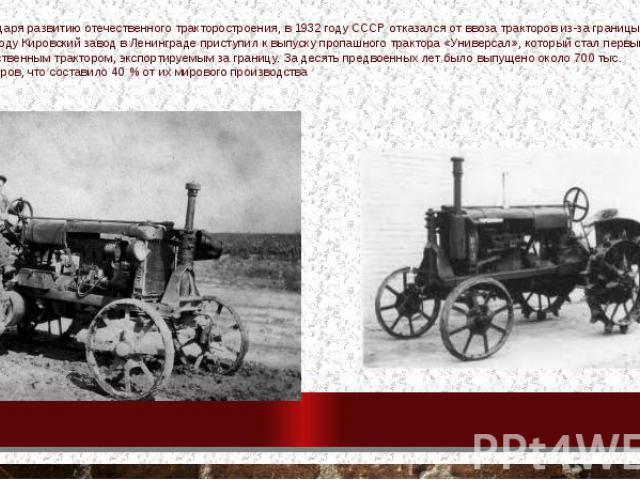 Благодаря развитию отечественного тракторостроения, в 1932 году СССР отказался от ввоза тракторов из-за границы[7], а в 1934 году Кировский завод в Ленинграде приступил к выпуску пропашного трактора «Универсал», который стал первым отечественным тра…
