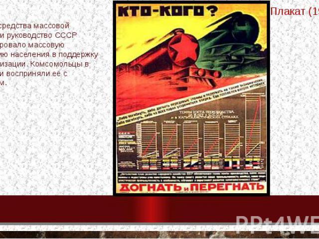 Плакат (1929) Используя средства массовой информации руководство СССР пропагандировало массовую мобилизацию населения в поддержку индустриализации. Комсомольцы в особенности восприняли её с энтузиазмом.