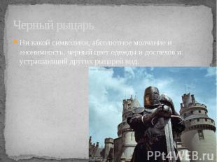 Черный рыцарь Ни какой символики, абсолютное молчание и анонимность, черный цвет