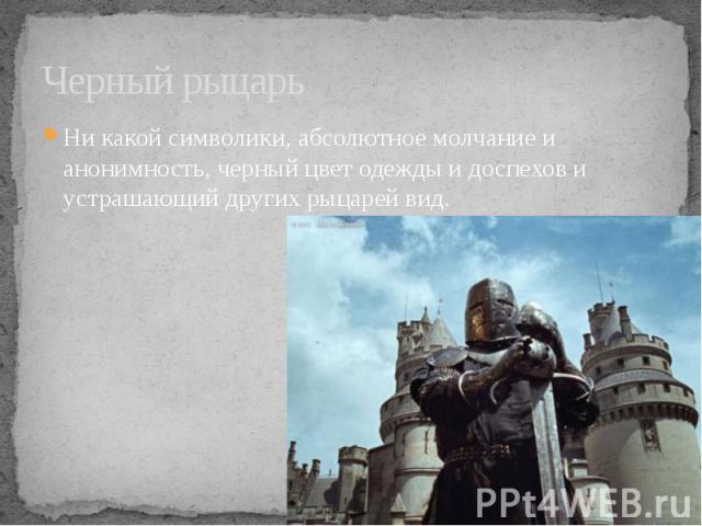 Черный рыцарь Ни какой символики, абсолютное молчание и анонимность, черный цвет одежды и доспехов и устрашающий других рыцарей вид.
