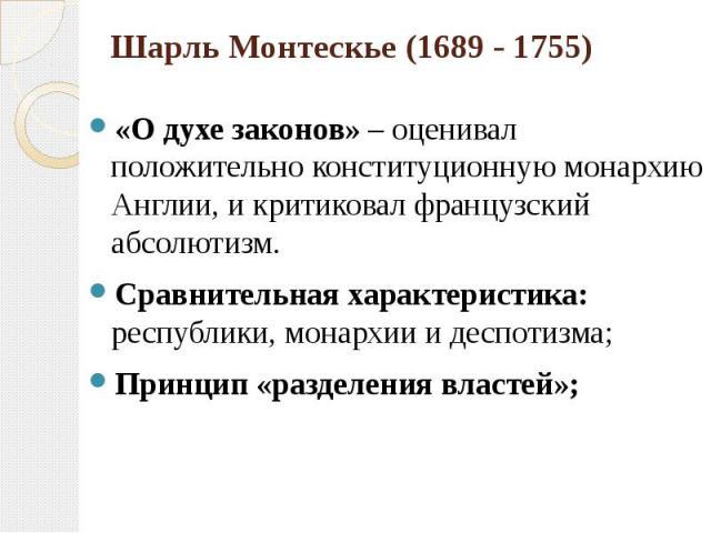 Шарль Монтескье (1689 - 1755) «О духе законов» – оценивал положительно конституционную монархию Англии, и критиковал французский абсолютизм. Сравнительная характеристика: республики, монархии и деспотизма; Принцип «разделения властей»;