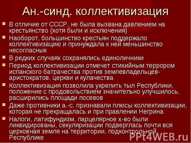 В отличие от СССР, не была вызвана давлением на крестьянство (хотя были и исключения) В отличие от СССР, не была вызвана давлением на крестьянство (хотя были и исключения) Наоборот, большинство крестьян поддержало коллективизацию и принуждала к ней …