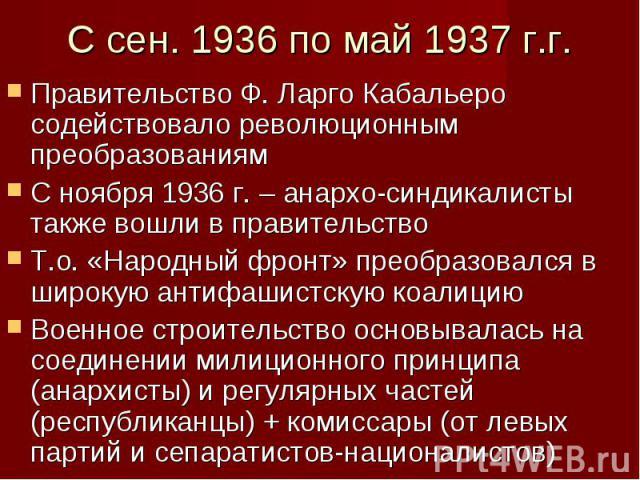 Правительство Ф. Ларго Кабальеро содействовало революционным преобразованиям Правительство Ф. Ларго Кабальеро содействовало революционным преобразованиям С ноября 1936 г. – анархо-синдикалисты также вошли в правительство Т.о. «Народный фронт» преобр…