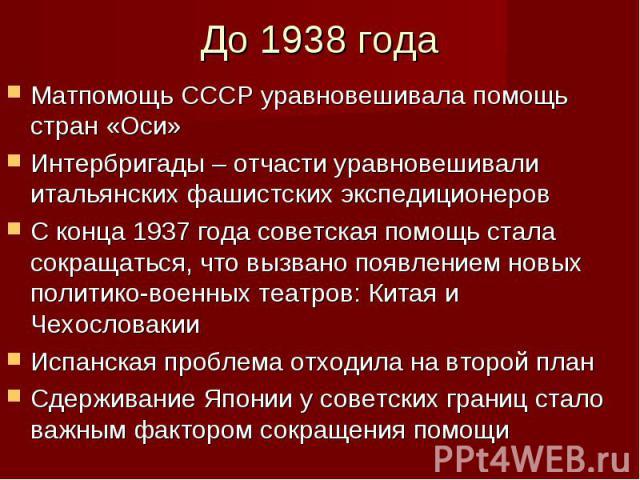 Матпомощь СССР уравновешивала помощь стран «Оси» Матпомощь СССР уравновешивала помощь стран «Оси» Интербригады – отчасти уравновешивали итальянских фашистских экспедиционеров С конца 1937 года советская помощь стала сокращаться, что вызвано появлени…