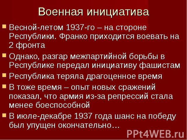 Весной-летом 1937-го – на стороне Республики. Франко приходится воевать на 2 фронта Весной-летом 1937-го – на стороне Республики. Франко приходится воевать на 2 фронта Однако, разгар межпартийной борьбы в Республике передал инициативу фашистам Респу…