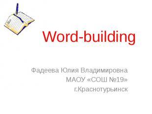 Word-building Фадеева Юлия Владимировна МАОУ «СОШ №19» г.Краснотурьинск