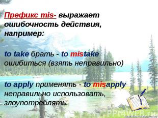 Префикс mis- выражает ошибочность действия, например: to take брать - to mistake