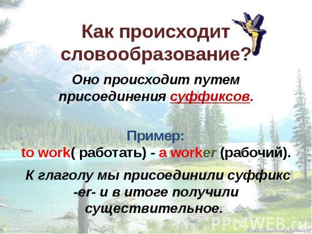 Как происходит словообразование? Оно происходит путем присоединения суффиксов. Пример: to work( работать) - a worker (рабочий). К глаголу мы присоединили суффикс -er- и в итоге получили существительное.