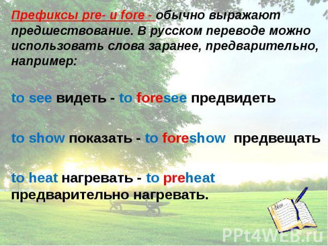 Префиксы pre- и fore - обычно выражают предшествование. В русском переводе можно использовать слова заранее, предварительно, например: to see видеть - to foresee предвидеть to show показать - to foreshow предвещать to heat нагревать - to preheat пре…