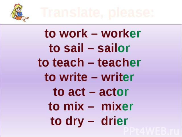 Translate, please: to work – worker to sail – sailor to teach – teacher to write – writer to act – actor to mix – mixer to dry – drier