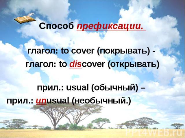 Способ префиксации. глагол: to cover (покрывать) - глагол: to discover (открывать) прил.: usual (обычный) – прил.: unusual (необычный.)