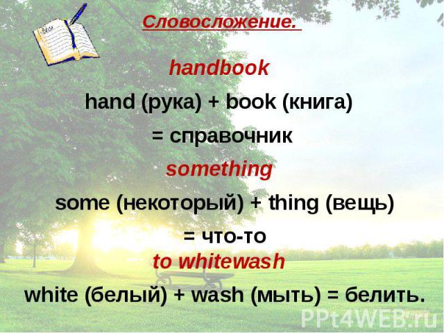 Словосложение. handbook hand (рука) + book (книга) = справочник something some (некоторый) + thing (вещь) = что-то to whitewash white (белый) + wash (мыть) = белить.