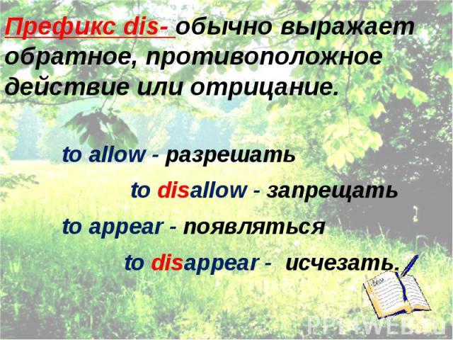 Префикс dis- обычно выражает обратное, противоположное действие или отрицание. to allow - разрешать to disallow - запрещать to appear - появляться to disappear - исчезать.