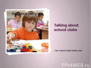 Talking about school clubs Our school clubs invite you!