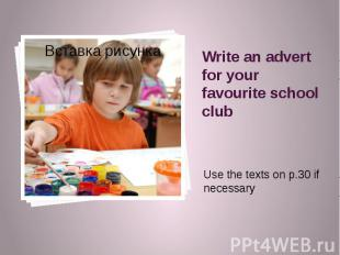 Write an advert for your favourite school club Use the texts on p.30 if necessar