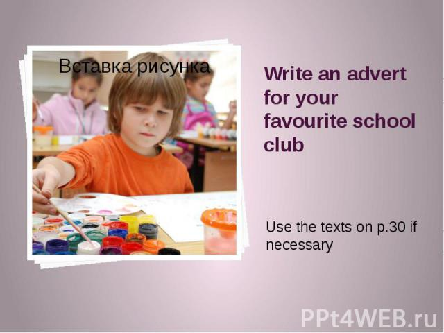 Write an advert for your favourite school club Use the texts on p.30 if necessary