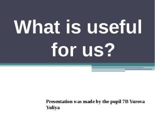What is useful for us? Presentation was made by the pupil 7B Yurova Yuliya
