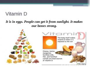Vitamin D It is in eggs. People can get it from sunlight. It makes our bones str