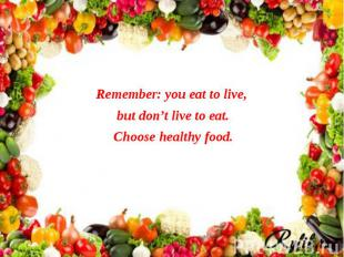 Remember: you eat to live, Remember: you eat to live, but don't live to eat. Cho