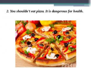 2. You shouldn't eat pizza. It is dangerous for health. 2. You shouldn't eat piz