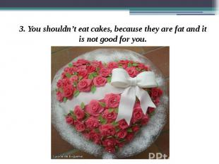 3. You shouldn't eat cakes, because they are fat and it is not good for you. 3.