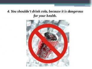 4. You shouldn't drink cola, because it is dangerous for your health. 4. You sho