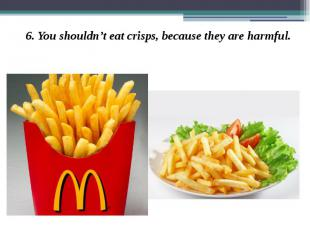 6. You shouldn't eat crisps, because they are harmful. 6. You shouldn't eat cris