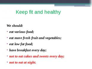 Keep fit and healthy We should: eat various food; eat more fresh fruit and veget