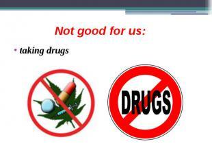 Not good for us: taking drugs