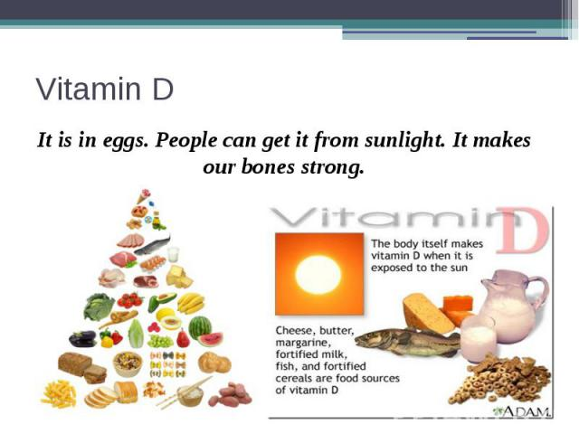 Vitamin D It is in eggs. People can get it from sunlight. It makes our bones strong.