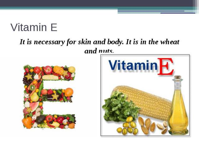 Vitamin E It is necessary for skin and body. It is in the wheat and nuts.