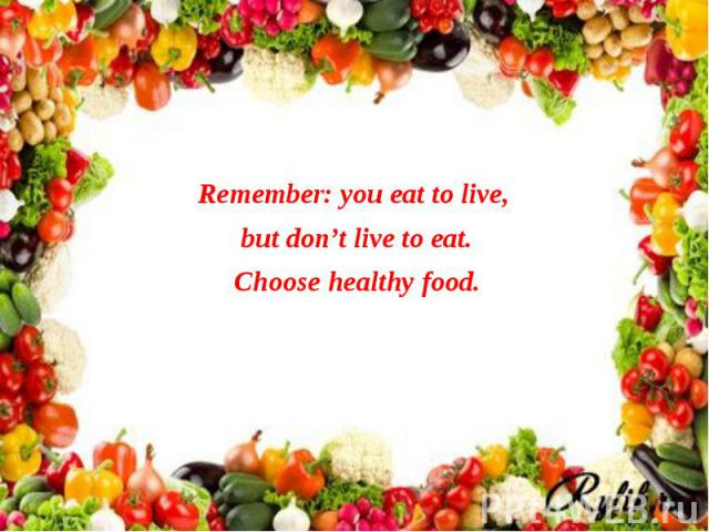 Remember: you eat to live, Remember: you eat to live, but don't live to eat. Choose healthy food.