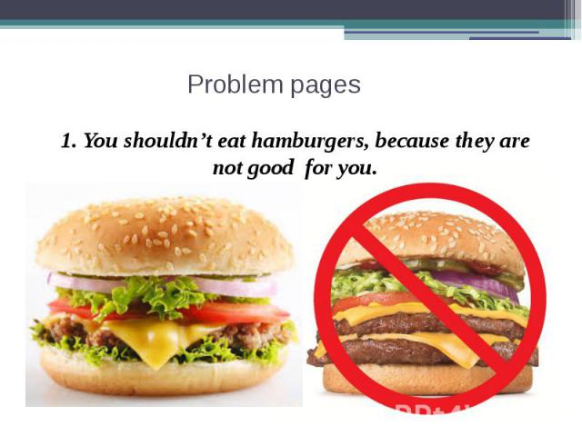 Problem pages 1. You shouldn't eat hamburgers, because they are not good for you.