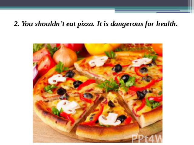 2. You shouldn't eat pizza. It is dangerous for health. 2. You shouldn't eat pizza. It is dangerous for health.
