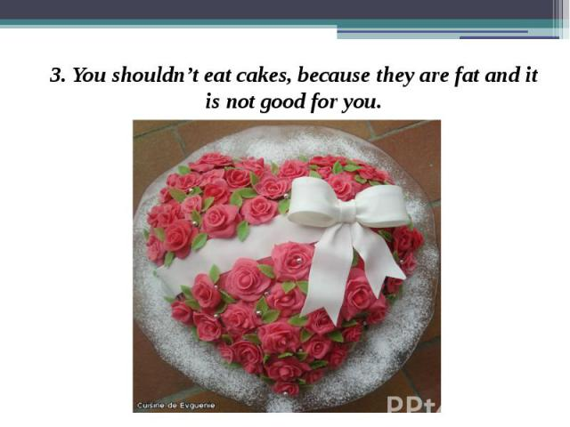 3. You shouldn't eat cakes, because they are fat and it is not good for you. 3. You shouldn't eat cakes, because they are fat and it is not good for you.