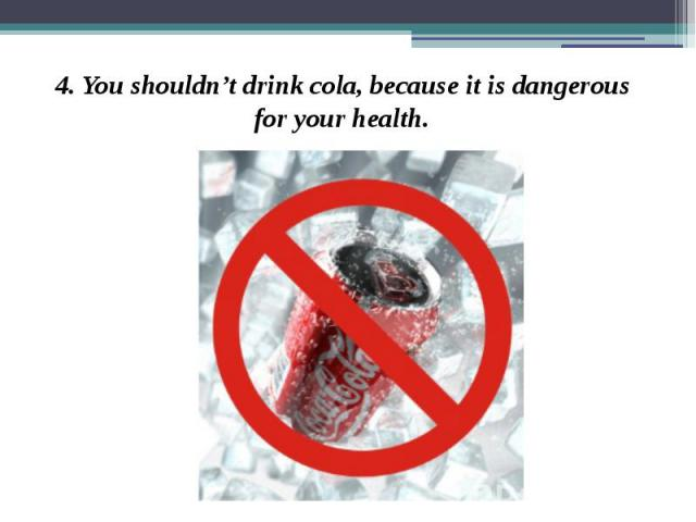 4. You shouldn't drink cola, because it is dangerous for your health. 4. You shouldn't drink cola, because it is dangerous for your health.
