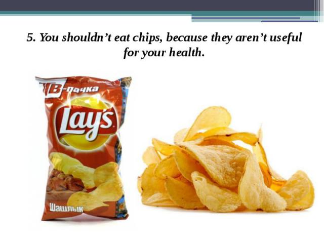 5. You shouldn't eat chips, because they aren't useful for your health. 5. You shouldn't eat chips, because they aren't useful for your health.