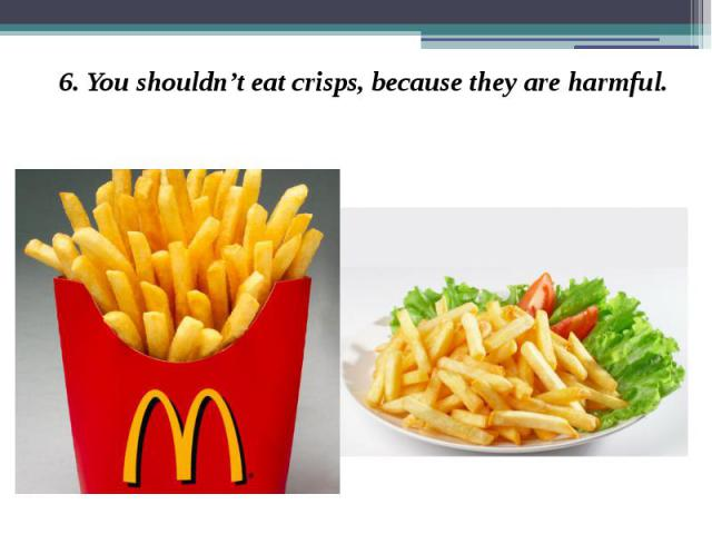 6. You shouldn't eat crisps, because they are harmful. 6. You shouldn't eat crisps, because they are harmful.