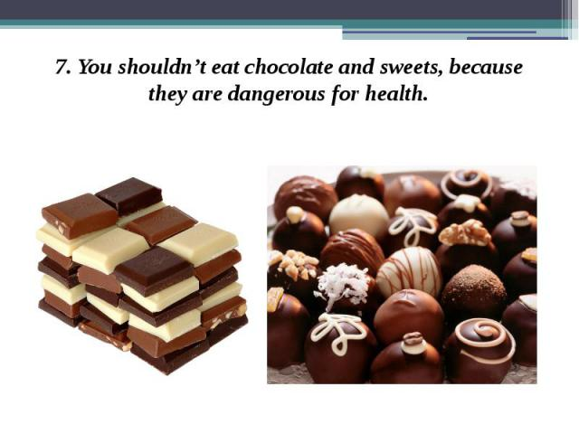 7. You shouldn't eat chocolate and sweets, because they are dangerous for health. 7. You shouldn't eat chocolate and sweets, because they are dangerous for health.