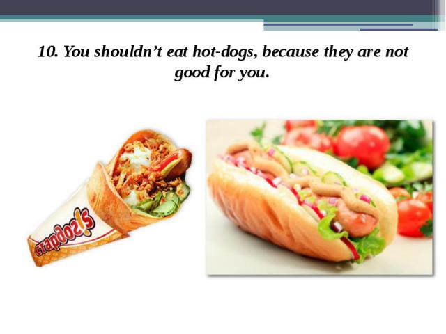 10. You shouldn't eat hot-dogs, because they are not good for you. 10. You shouldn't eat hot-dogs, because they are not good for you.