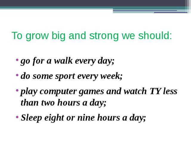 To grow big and strong we should: go for a walk every day; do some sport every week; play computer games and watch TY less than two hours a day; Sleep eight or nine hours a day;