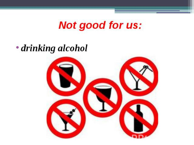 Not good for us: drinking alcohol