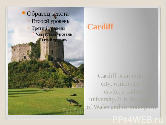 Cardiff Cardiff is an industrial city, which also has a castle, a cathedral, a university. It is the capital of Wales and its main port.