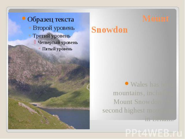 Mount Snowdon Wales has high mountains, including Mount Snowdon, the second highest mountain in Britain.