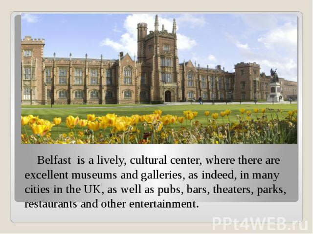 Belfast is a lively, cultural center, where there are excellent museums and galleries, as indeed, in many cities in the UK, as well as pubs, bars, theaters, parks, restaurants and other entertainment. Belfast is a lively, cultural center, where ther…