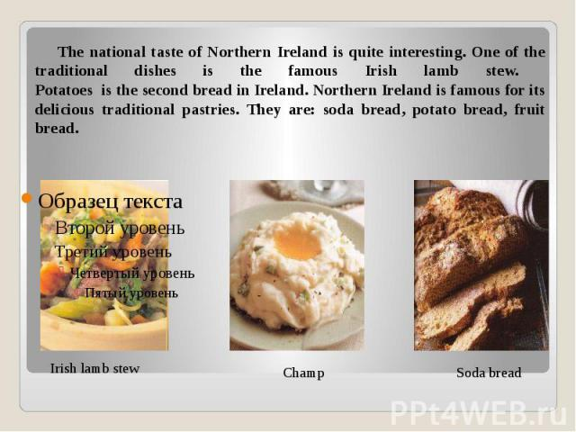 The national taste of Northern Ireland is quite interesting. One of the traditional dishes is the famous Irish lamb stew. Potatoes is the second bread in Ireland. Northern Ireland is famous for its delicious traditional pastries. They are: soda brea…