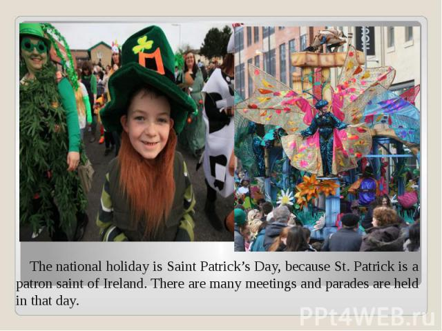 The national holiday is Saint Patrick's Day, because St. Patrick is a patron saint of Ireland. There are many meetings and parades are held in that day. The national holiday is Saint Patrick's Day, because St. Patrick is a patron saint of Ireland. T…