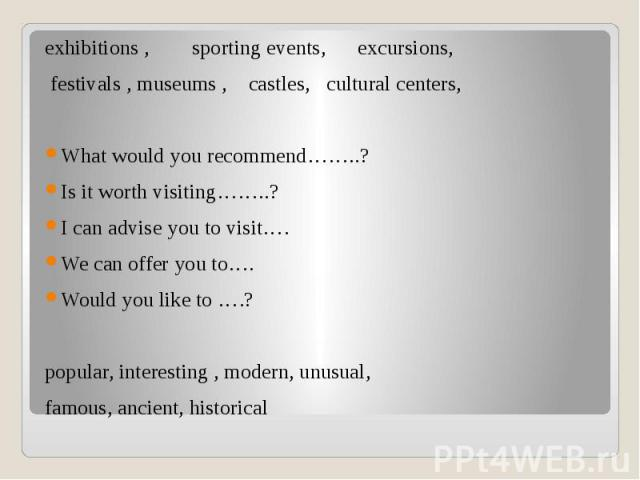 exhibitions , sporting events, excursions, exhibitions , sporting events, excursions, festivals , museums , castles, cultural centers, What would you recommend……..? Is it worth visiting……..? I can advise you to visit…. We can offer you to…. Would yo…