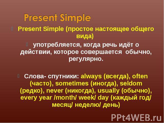 Present Simple (простое настоящее общего вида) Present Simple (простое настоящее общего вида) употребляется, когда речь идёт о действии, которое совершается обычно, регулярно. Слова- спутники: always (всегда), often (часто), sometimes (иногда), seld…