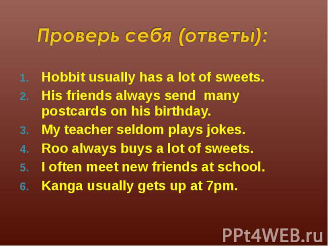 Hobbit usually has a lot of sweets. Hobbit usually has a lot of sweets. His friends always send many postcards on his birthday. My teacher seldom plays jokes. Roo always buys a lot of sweets. I often meet new friends at school. Kanga usually gets up…